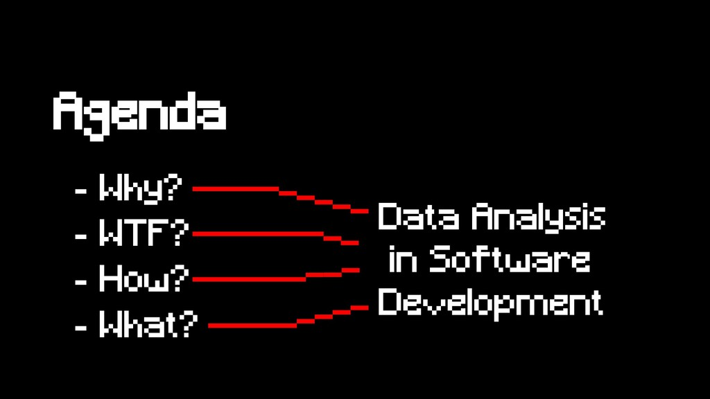 Agenda - Why? - WTF? - How? - What? Data Analys...