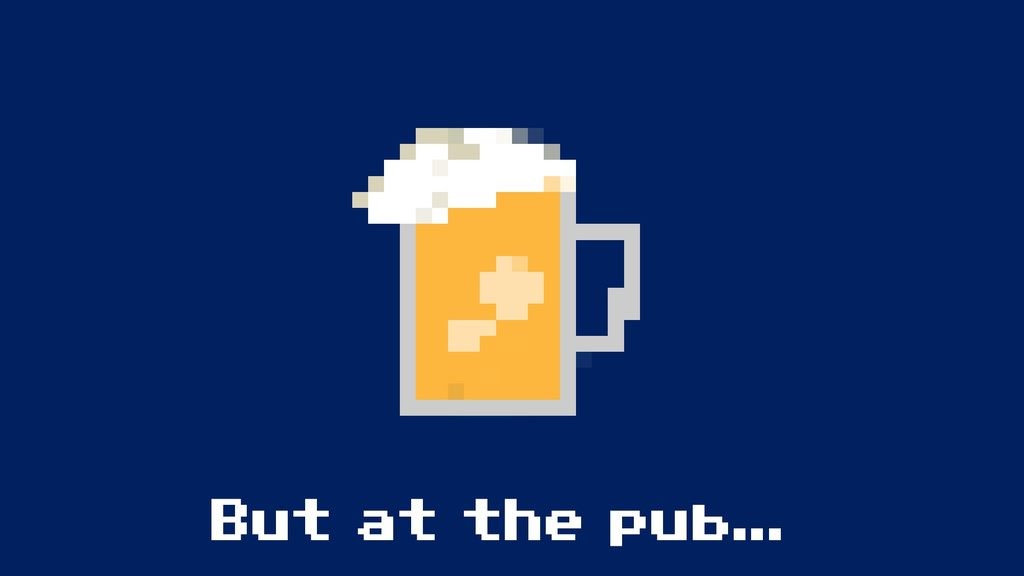 But at the pub...