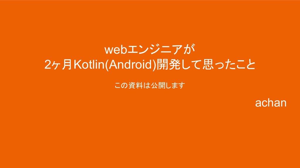 webエンジニアが 2ヶ月Kotlin(Android)開発して思ったこと この資料は公開しま...