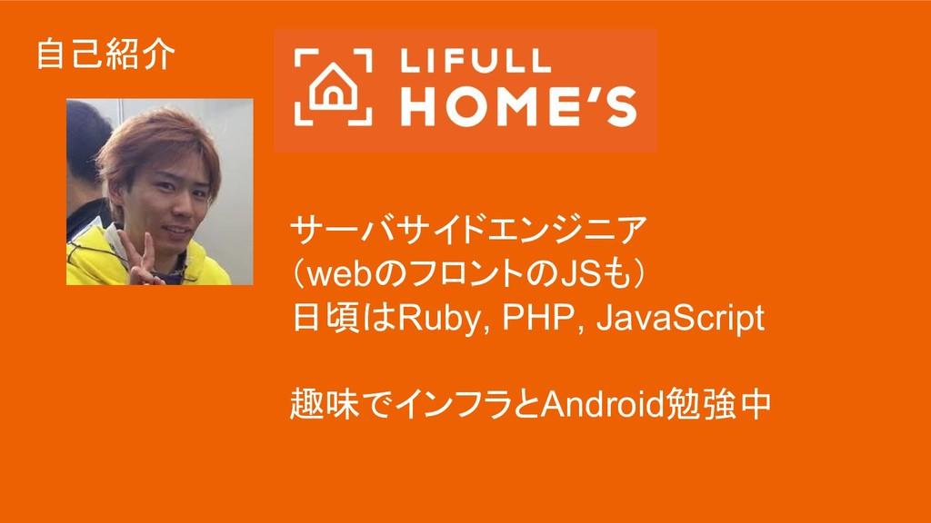 自己紹介 サーバサイドエンジニア (webのフロントのJSも) 日頃はRuby, PHP, J...