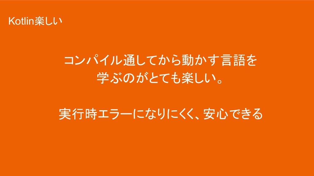 コンパイル通してから動かす言語を 学ぶのがとても楽しい。 実行時エラーになりにくく、安心できる...