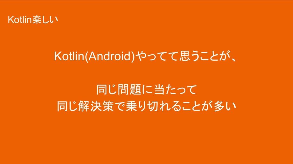 Kotlin(Android)やってて思うことが、 同じ問題に当たって 同じ解決策で乗り切れる...