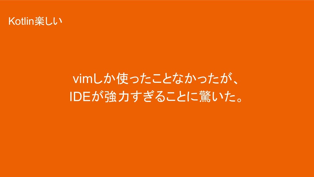 vimしか使ったことなかったが、 IDEが強力すぎることに驚いた。 Kotlin楽しい