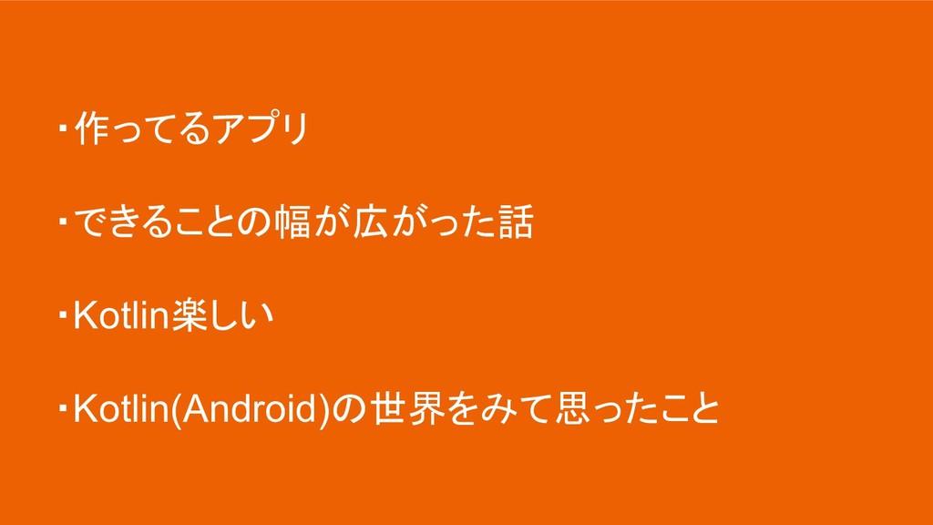 ・作ってるアプリ ・できることの幅が広がった話 ・Kotlin楽しい ・Kotlin(Andr...