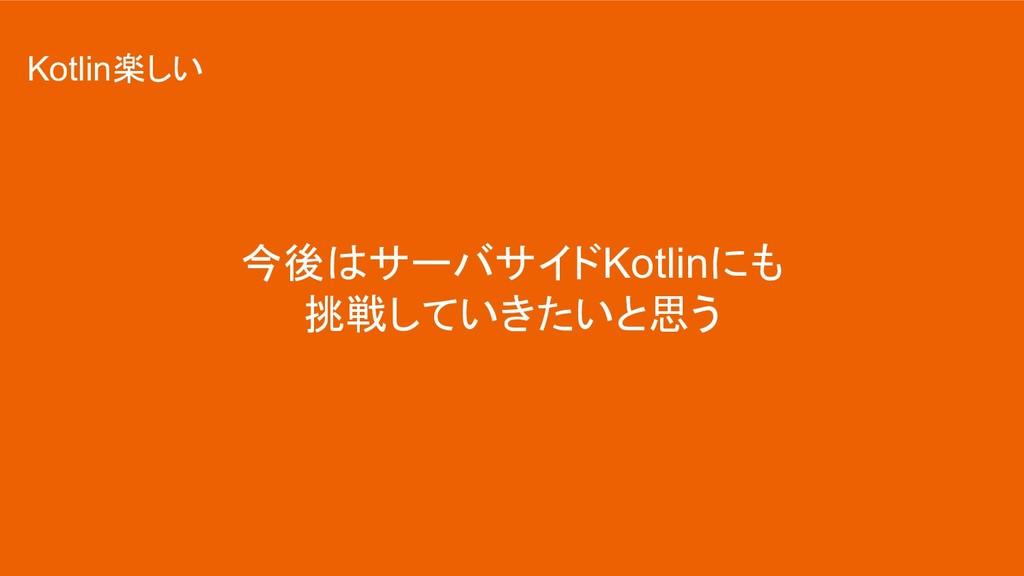 今後はサーバサイドKotlinにも 挑戦していきたいと思う Kotlin楽しい