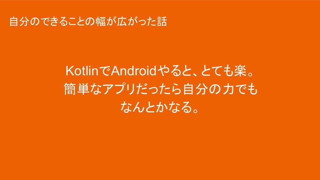 KotlinでAndroidやると、とても楽。 簡単なアプリだったら自分の力でも なんとかなる...