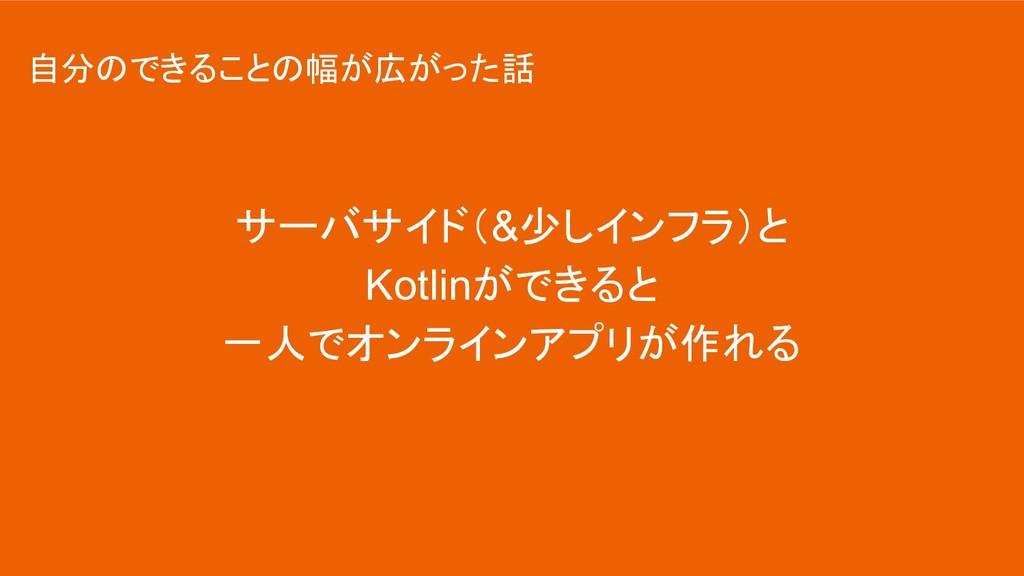 サーバサイド(&少しインフラ)と Kotlinができると 一人でオンラインアプリが作れる 自分...