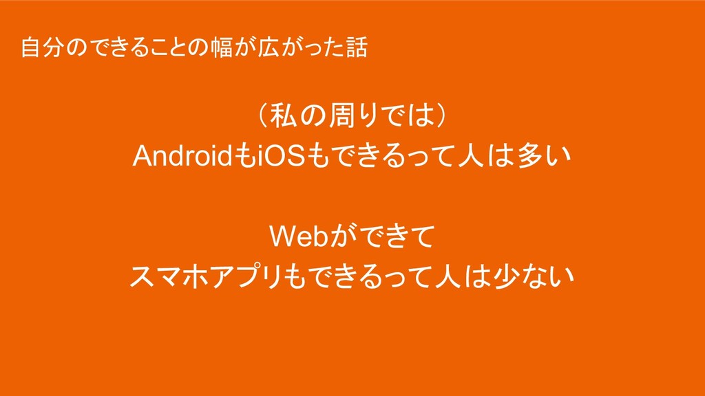 (私の周りでは) AndroidもiOSもできるって人は多い Webができて スマホアプリもで...