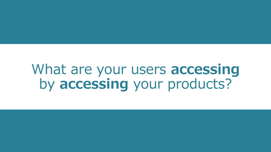 What are your users accessing by accessing your...