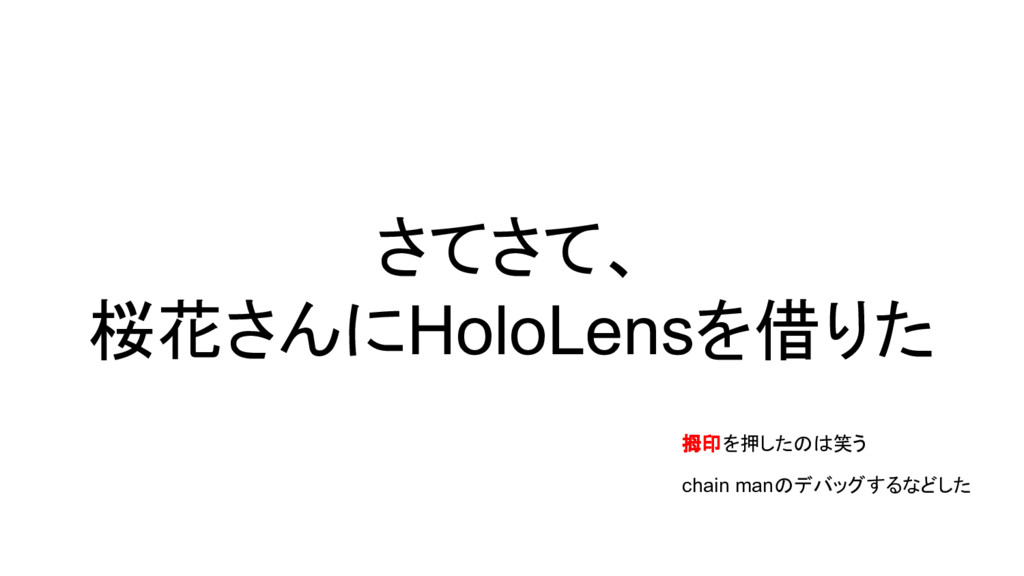 さてさて、 桜花さんにHoloLensを借りた 拇印を押したのは笑う chain manのデバ...
