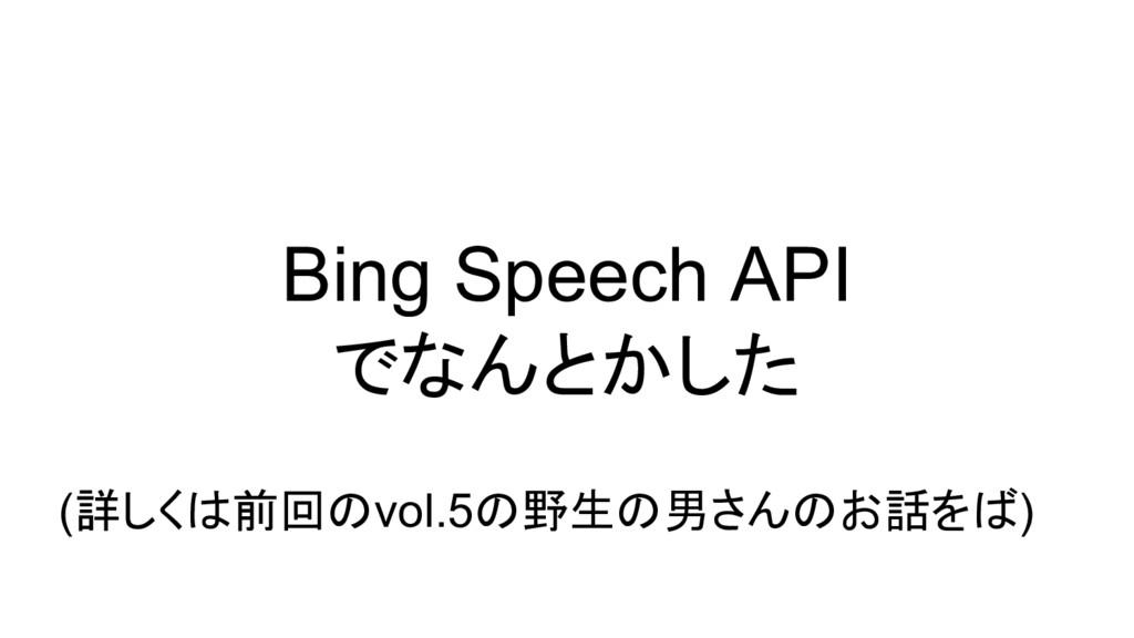 Bing Speech API でなんとかした (詳しくは前回のvol.5の野生の男さんのお話...