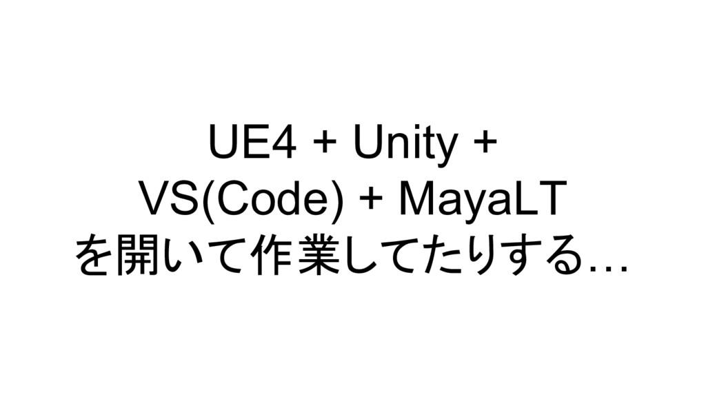 UE4 + Unity + VS(Code) + MayaLT を開いて作業してたりする…