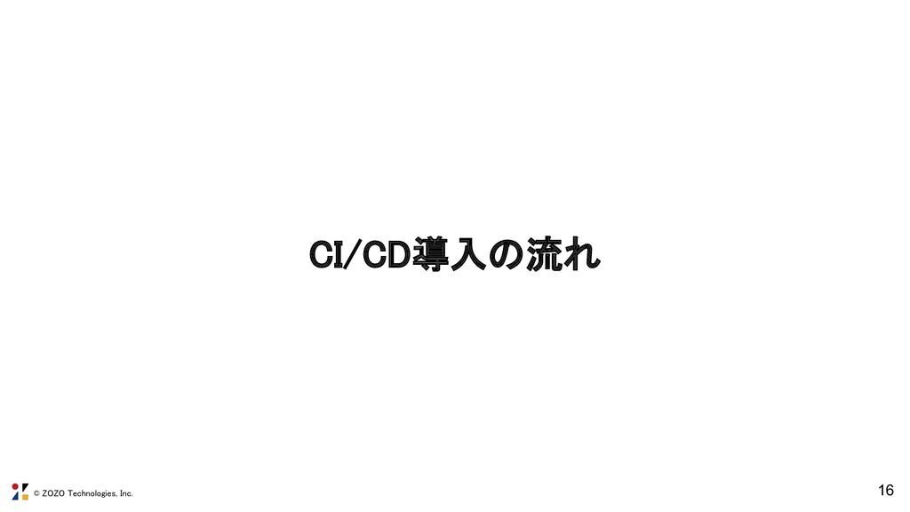 © ZOZO Technologies, Inc. CI/CD導入の流れ 16