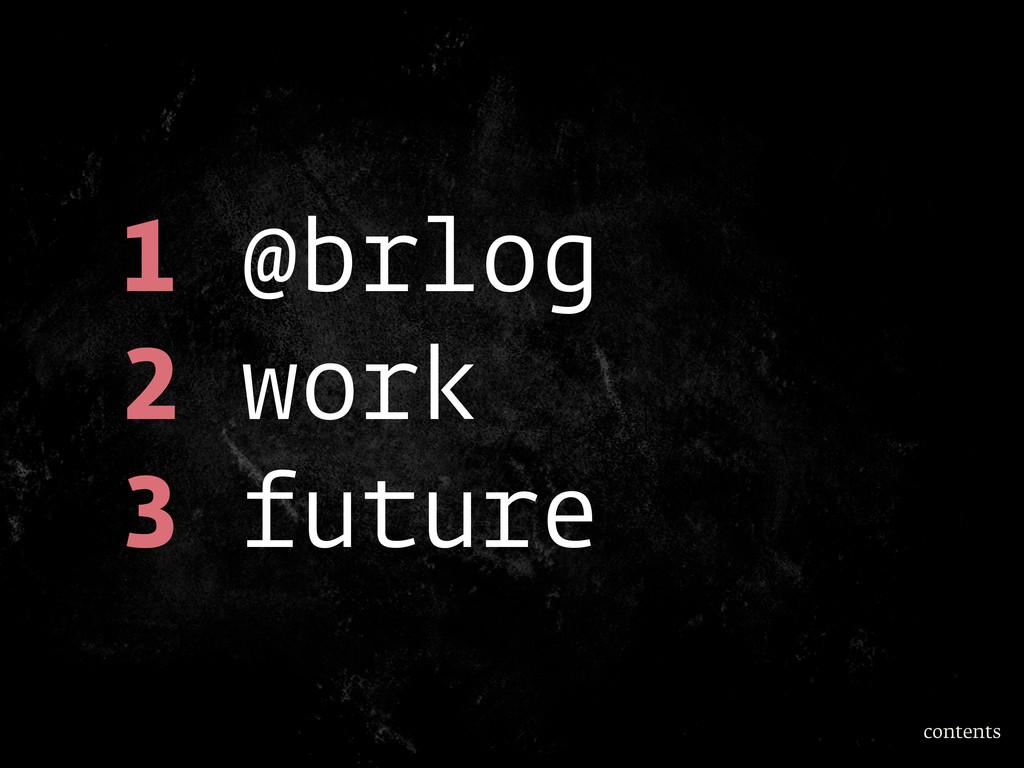 1 @brlog 2 work 3 future contents