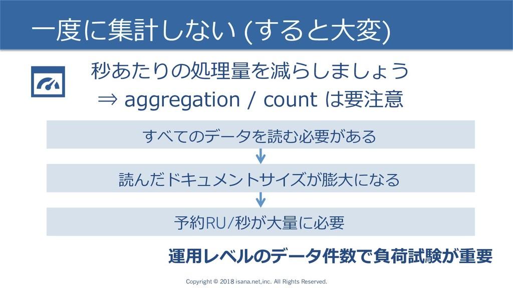 ⼀度に集計しない (すると⼤変) 秒あたりの処理量を減らしましょう ⇒ aggregation...