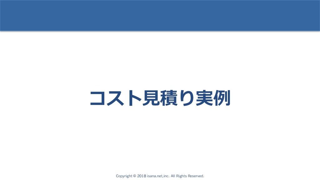 コスト⾒積り実例 Copyright © 2018 isana.net,inc. All Ri...