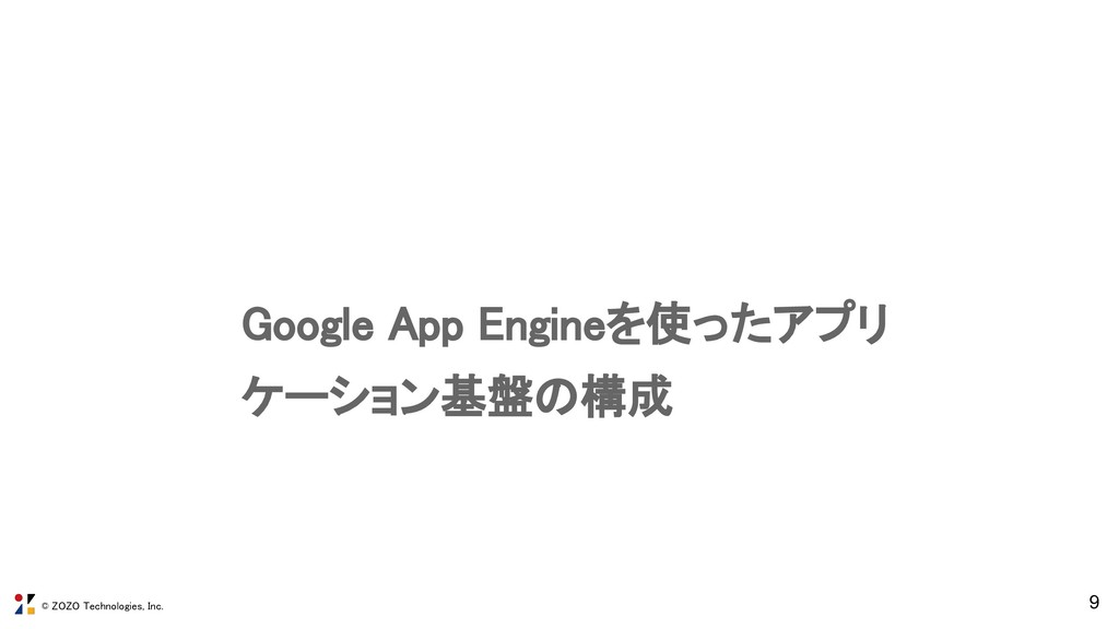 © ZOZO Technologies, Inc. 9 Google App Engineを使...