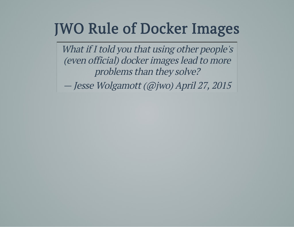 JWO Rule of Docker Images What if I told you th...