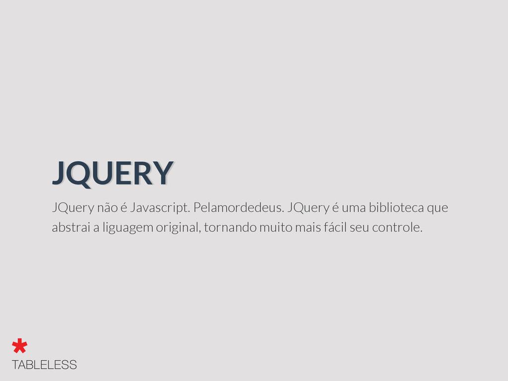 JQuery não é Javascript. Pelamordedeus. JQuery ...
