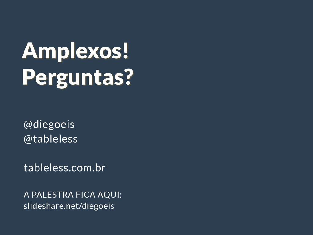 Amplexos! Perguntas? @diegoeis @tableless ! tab...