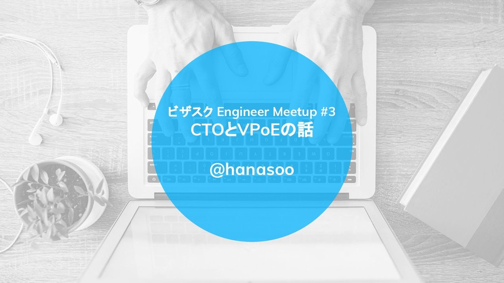 ビザスク Engineer Meetup #3 CTOとVPoEの話 @hanasoo