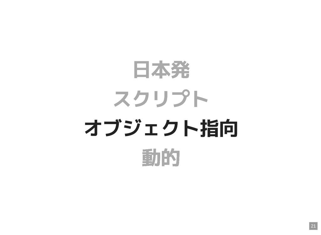日本発 日本発 スクリプト スクリプト オブジェクト指向 オブジェクト指向 動的 動的 21