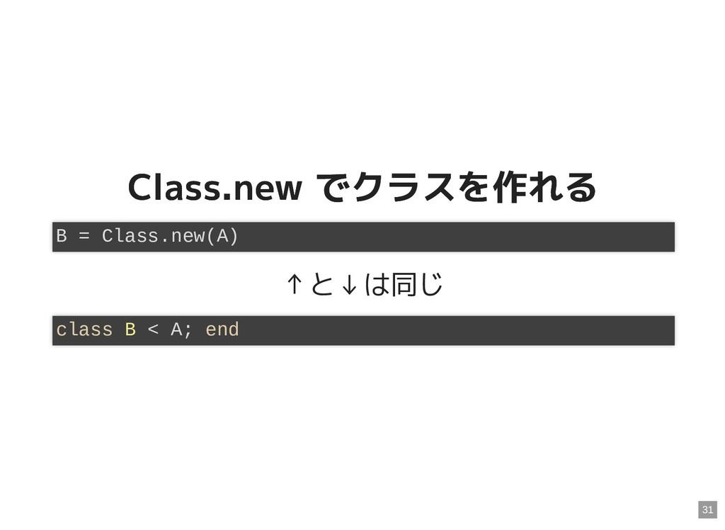 Class.new でクラスを作れる Class.new でクラスを作れる ↑と↓は同じ B ...
