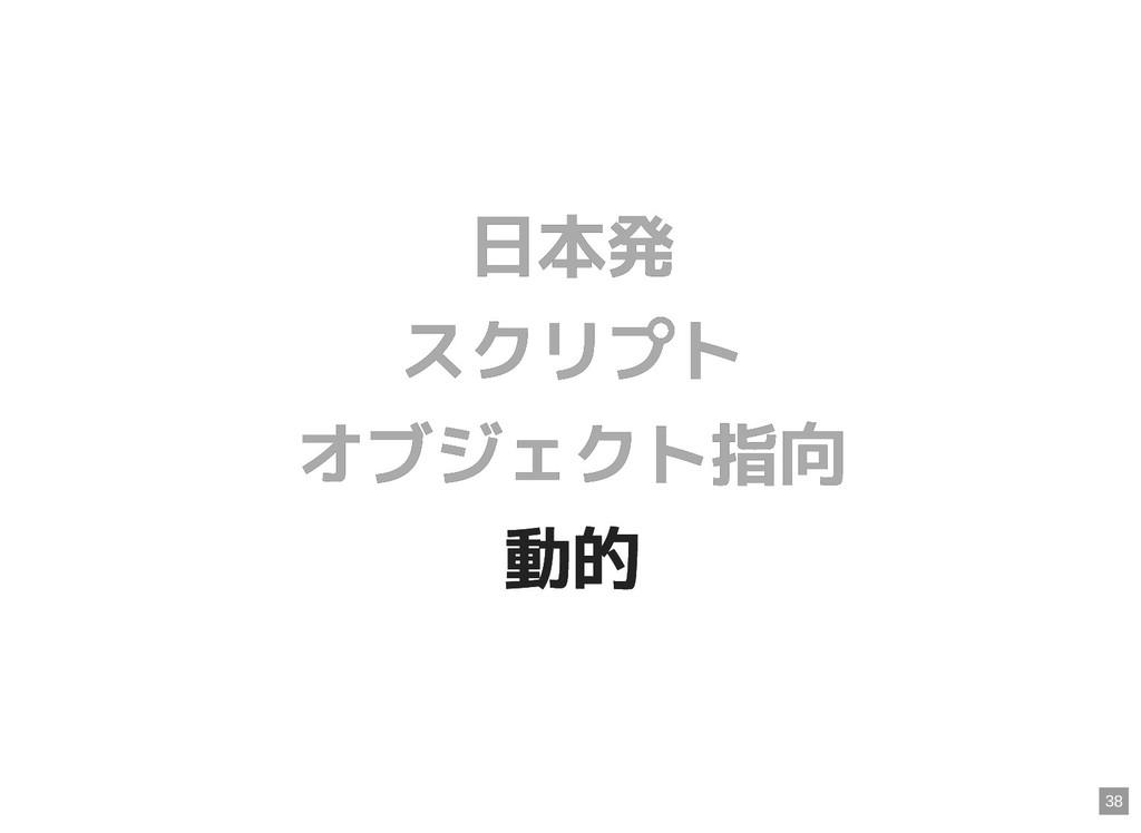 日本発 日本発 スクリプト スクリプト オブジェクト指向 オブジェクト指向 動的 動的 38