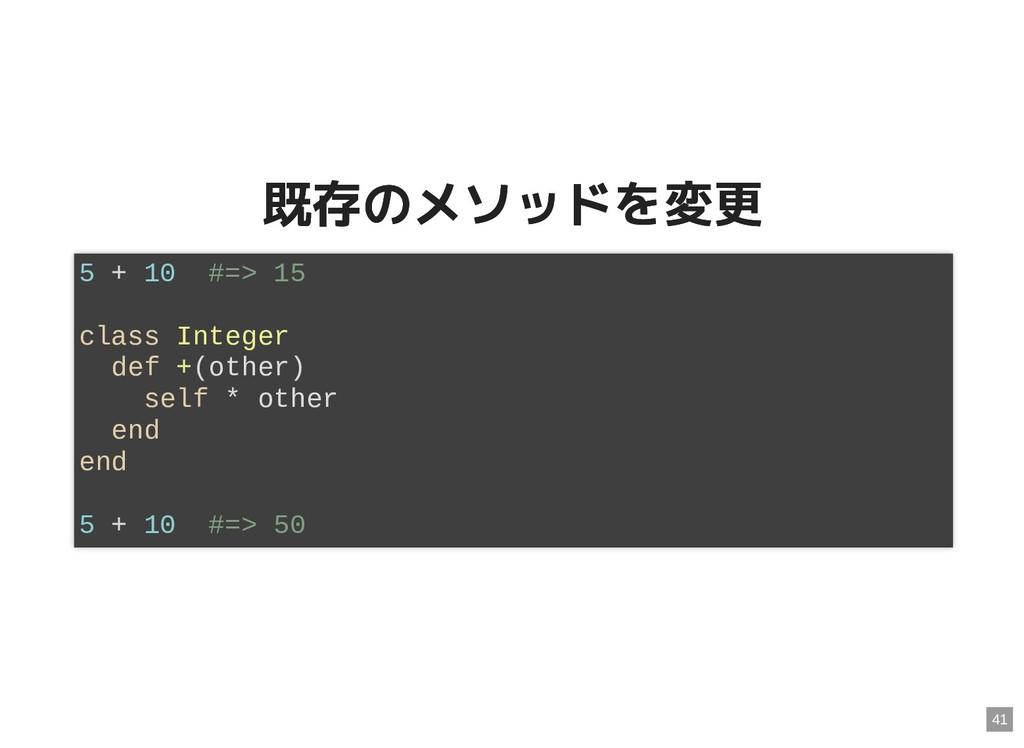 既存のメソッドを変更 既存のメソッドを変更 5 + 10 #=> 15 class Integ...