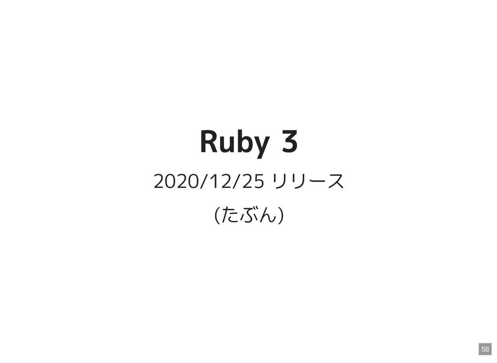 Ruby 3 Ruby 3 2020/12/25 リリース (たぶん) 58