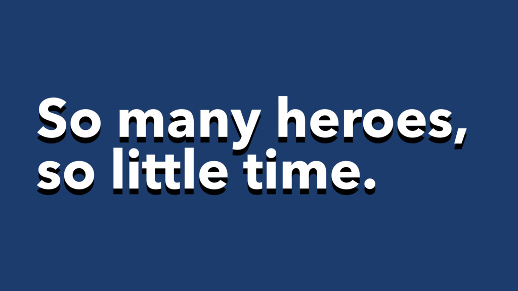 So many heroes, so little time.