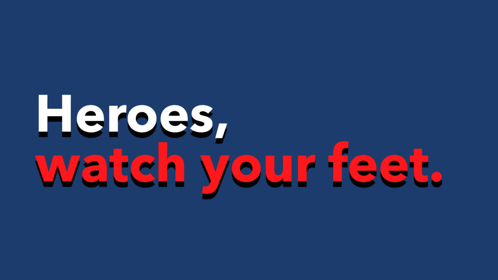 Heroes, watch your feet.