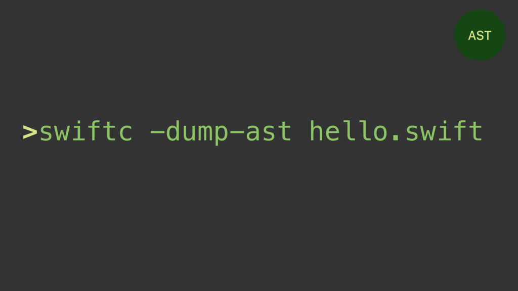 AST >swiftc -dump-ast hello.swift