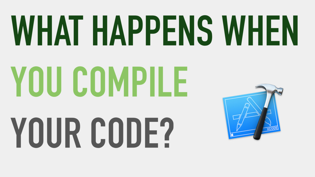 WHAT HAPPENS WHEN YOU COMPILE YOUR CODE?