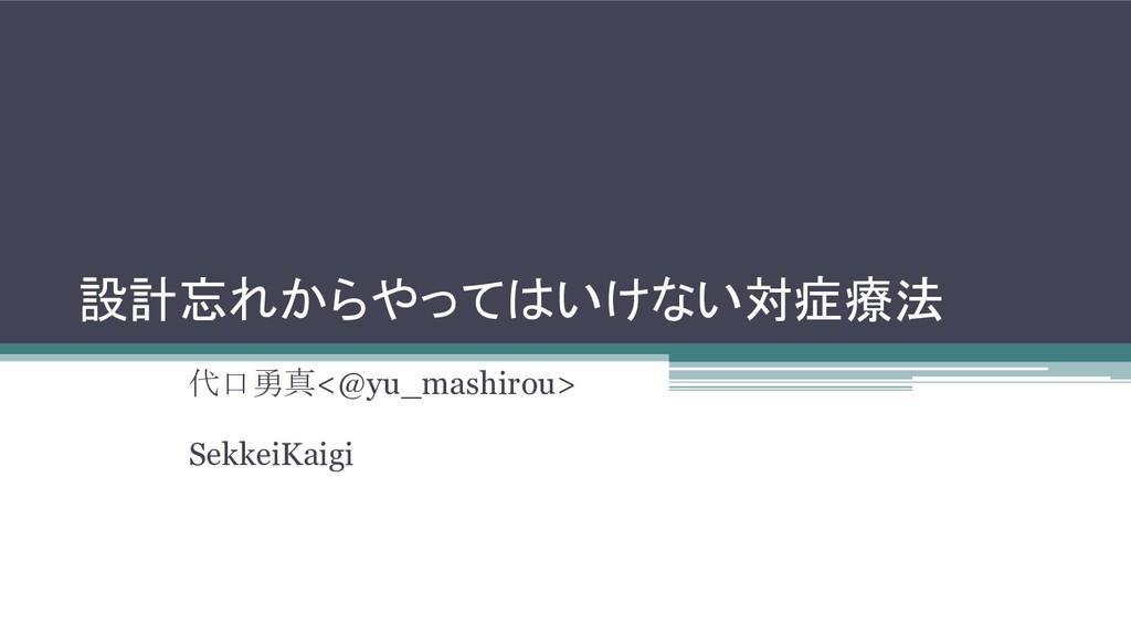 設計忘れからやってはいけない対症療法 代口勇真<@yu_mashirou> SekkeiKai...