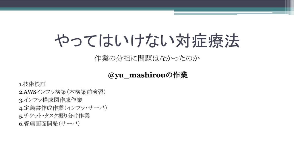 やってはいけない対症療法 @yu_mashirouの作業 1.技術検証 2.AWSインフラ構築...