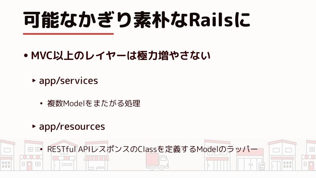 可能なかぎり素朴なRailsに •MVC以上のレイヤーは極力増やさない ‣ app/servi...