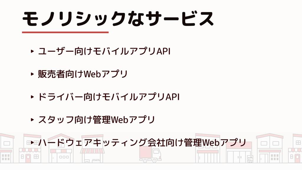 モノリシックなサービス ‣ ユーザー向けモバイルアプリAPI ‣ 販売者向けWebアプリ ‣ ...