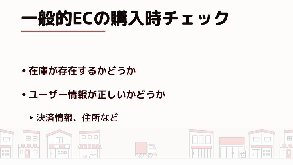 一般的ECの購入時チェック •在庫が存在するかどうか •ユーザー情報が正しいかどうか ‣ 決済...