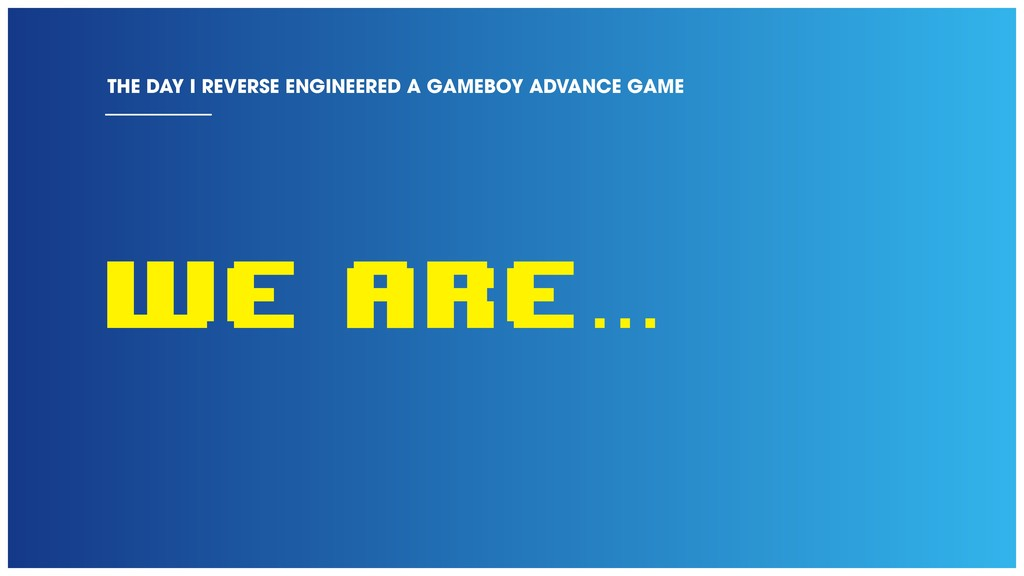 WE ARE... THE DAY I REVERSE ENGINEERED A GAMEBO...