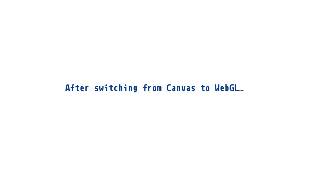 After switching from Canvas to WebGL…