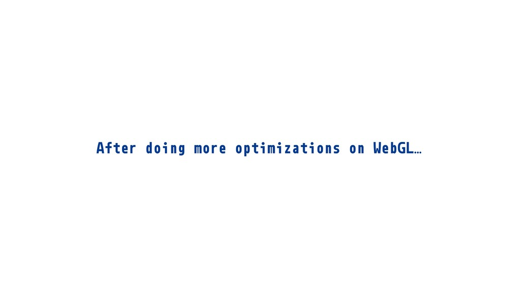 After doing more optimizations on WebGL…