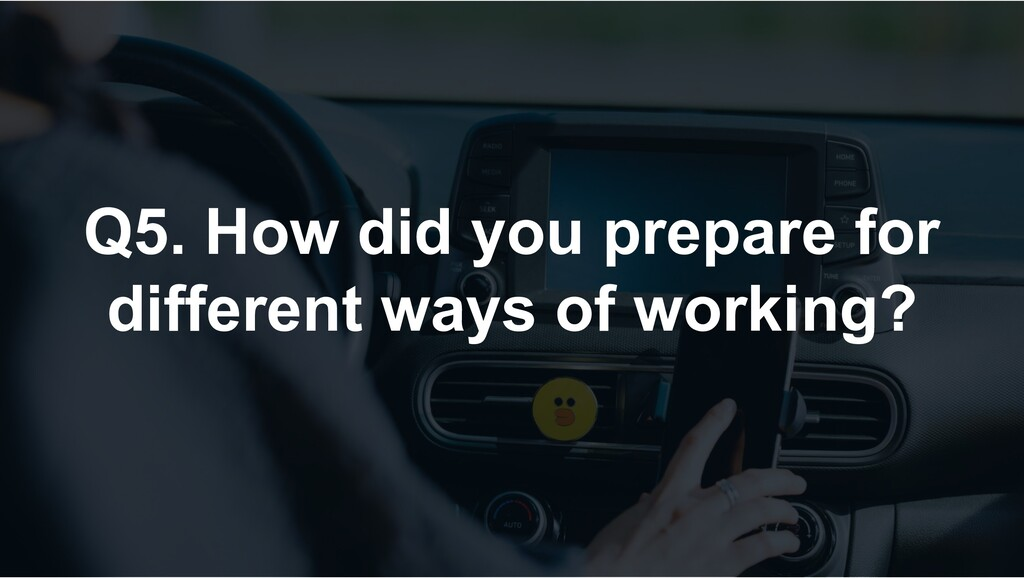 Q5. How did you prepare for different ways of w...