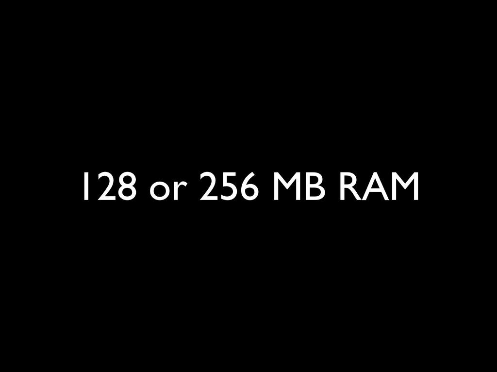 128 or 256 MB RAM