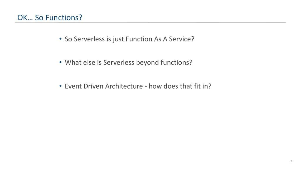 7 OK… So Functions? • So Serverless is just Fun...