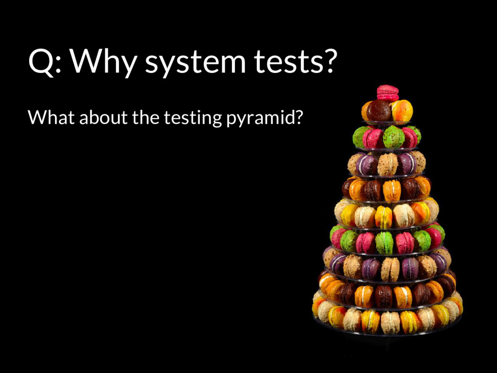 Q: Why system tests? What about the testing pyr...