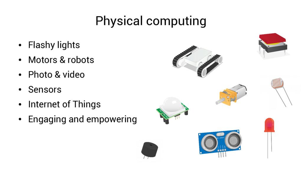 Physical computing ● Flashy lights ● Motors & r...