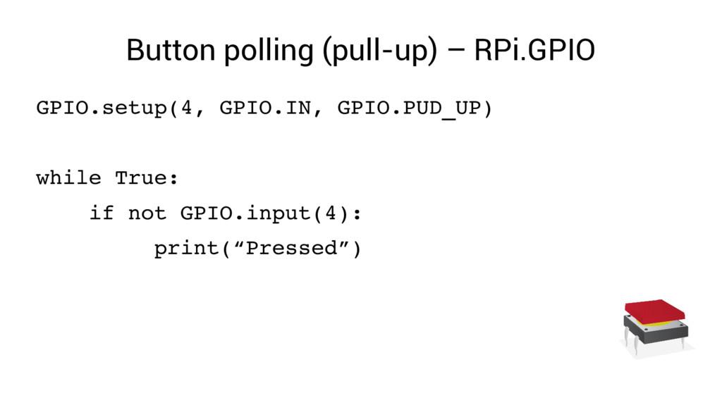Button polling (pull-up) – RPi.GPIO GPIO.setup(...