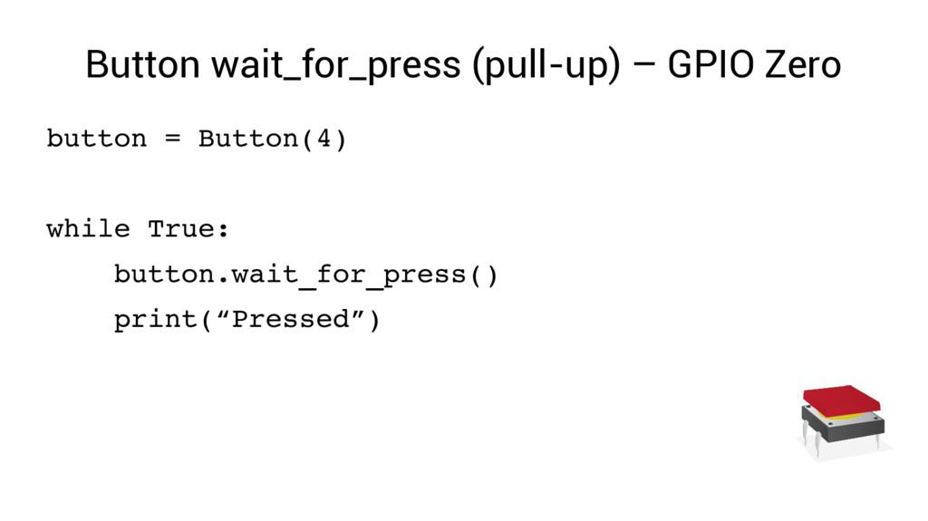 Button wait_for_press (pull-up) – GPIO Zero but...
