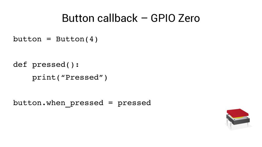 Button callback – GPIO Zero button = Button(4) ...
